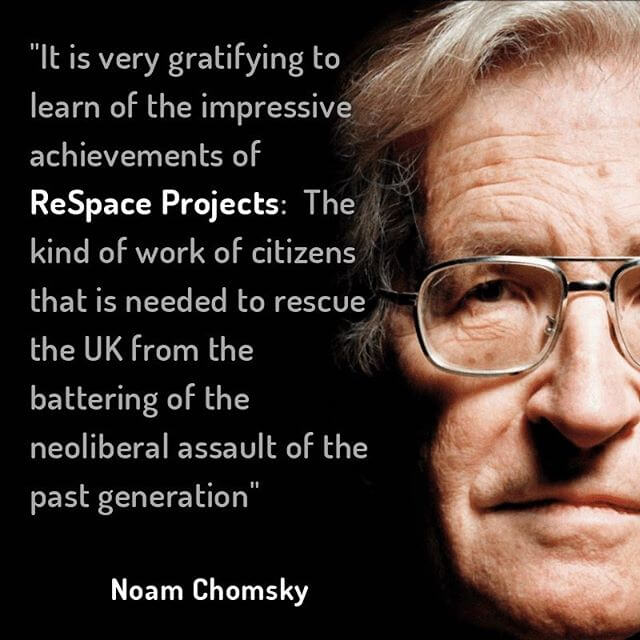 Noam Chomsky quote. It is very gratifying to learn of the impressive achievements of ReSpace Projects. The kind work of citizens that is needed to rescue the UK from the battering of the neoliberal assault of the past generation.
